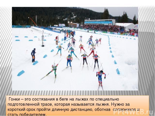 Гонки – это состязания в беге на лыжах по специально подготовленной трасе, которая называется лыжня. Нужно за короткий срок пройти длинную дистанцию, обогнав соперников и стать победителем.