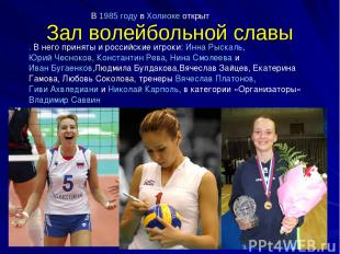 Зал волейбольной славы . В него приняты и российские игроки: Инна Рыскаль, Юрий