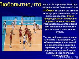 двое из 14 игроков (с 2009года) команды могут быть назначены либеро. Игроки этог