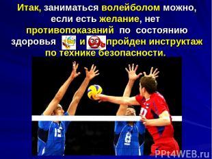 Итак, заниматься волейболом можно, если есть желание, нет противопоказаний по со