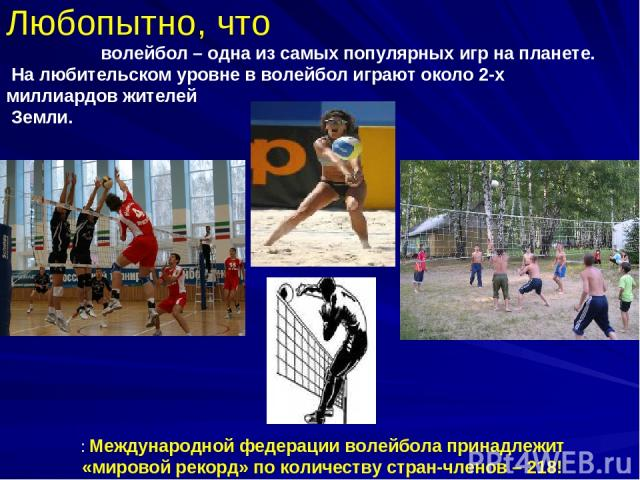 Любопытно, что волейбол – одна из самых популярных игр на планете. На любительском уровне в волейбол играют около 2-х миллиардов жителей Земли. : Международной федерации волейбола принадлежит «мировой рекорд» по количеству стран-членов – 218!