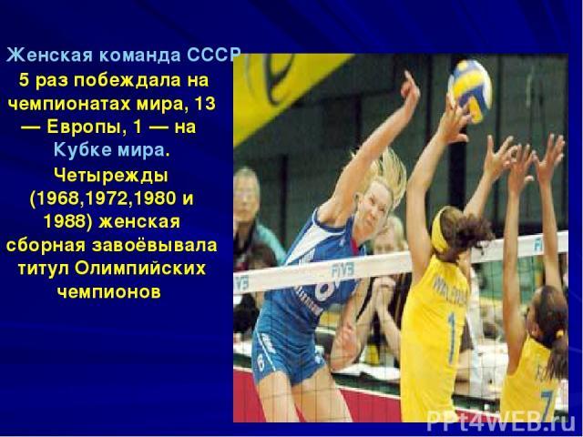 Женская команда СССР 5 раз побеждала на чемпионатах мира, 13 — Европы, 1 — на Кубке мира. Четырежды (1968,1972,1980 и 1988) женская сборная завоёвывала титул Олимпийских чемпионов