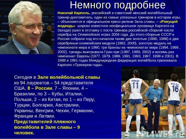 Немного подробнее Сегодня в Зале волейбольной славы из 94 лауреатов – 54 представителя США, 8 – России, 7 – Японии, 4 – Бразилии, по 3 – Кубы, Италии, Польши, 2 – из Китая, по 1 – из Перу, Турции, Болгарии, Австралии, Украины, Венгрии, Чехии, Герман…