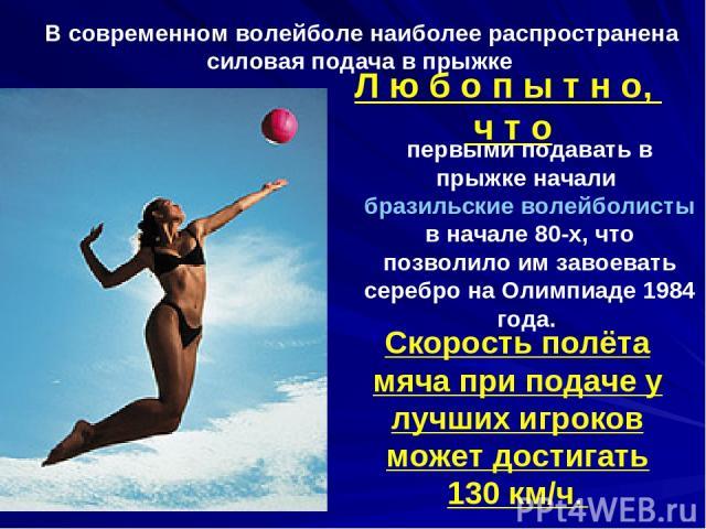 В современном волейболе наиболее распространена силовая подача в прыжке Л ю б о п ы т н о, ч т о первыми подавать в прыжке начали бразильские волейболисты в начале 80-х, что позволило им завоевать серебро на Олимпиаде 1984 года. Скорость полёта мяча…