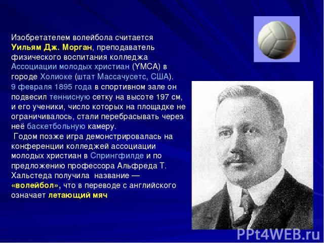 Изобретателем волейбола считается Уильям Дж. Морган, преподаватель физического воспитания колледжа Ассоциации молодых христиан (YMCA) в городе Холиоке (штат Массачусетс, США). 9 февраля 1895 года в спортивном зале он подвесил теннисную сетку на высо…