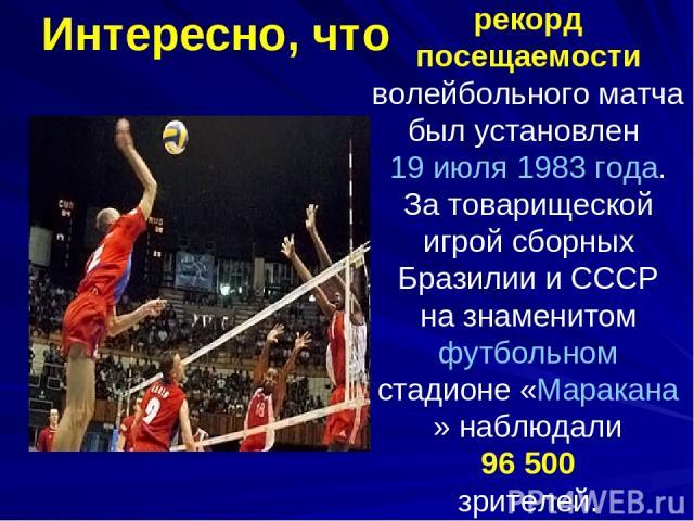 рекорд посещаемости волейбольного матча был установлен 19 июля 1983 года. За товарищеской игрой сборных Бразилии и СССР на знаменитом футбольном стадионе «Маракана» наблюдали 96 500 зрителей. Интересно, что