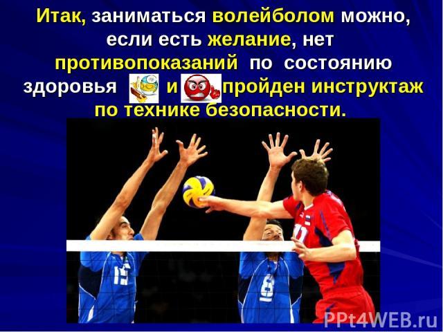Итак, заниматься волейболом можно, если есть желание, нет противопоказаний по состоянию здоровья и пройден инструктаж по технике безопасности.