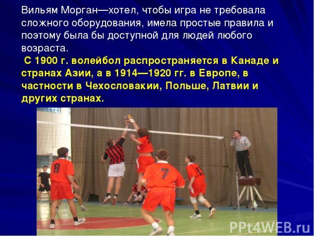 Вильям Морган—хотел, чтобы игра не требовала сложного оборудования, имела простые правила и поэтому была бы доступной для людей любого возраста. С 1900 г. волейбол распространяется в Канаде и странах Азии, а в 1914—1920 гг. в Европе, в частности в Ч…