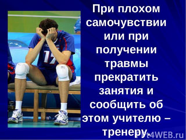 При плохом самочувствии или при получении травмы прекратить занятия и сообщить об этом учителю – тренеру.