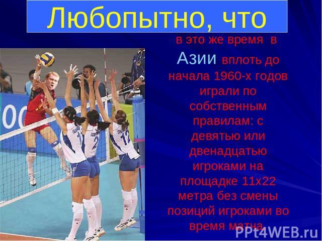 Любопытно, что в это же время в Азии вплоть до начала 1960-х годов играли по собственным правилам: с девятью или двенадцатью игроками на площадке 11х22 метра без смены позиций игроками во время матча.