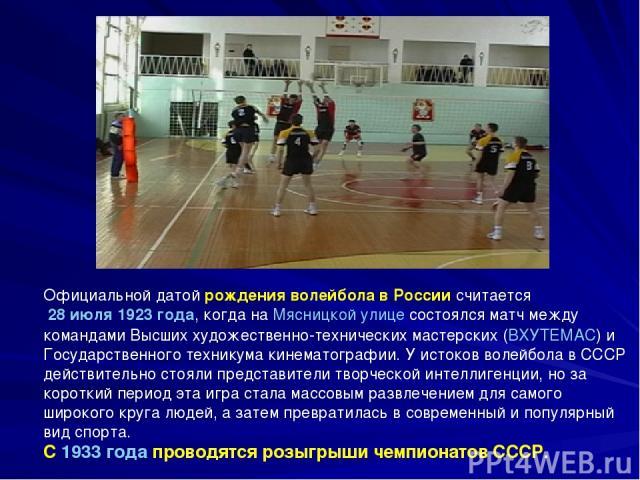 Официальной датой рождения волейбола в России считается 28 июля 1923 года, когда на Мясницкой улице состоялся матч между командами Высших художественно-технических мастерских (ВХУТЕМАС) и Государственного техникума кинематографии. У истоков волейбол…