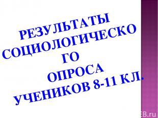 РЕЗУЛЬТАТЫ СОЦИОЛОГИЧЕСКОГО ОПРОСА УЧЕНИКОВ 8-11 КЛ.