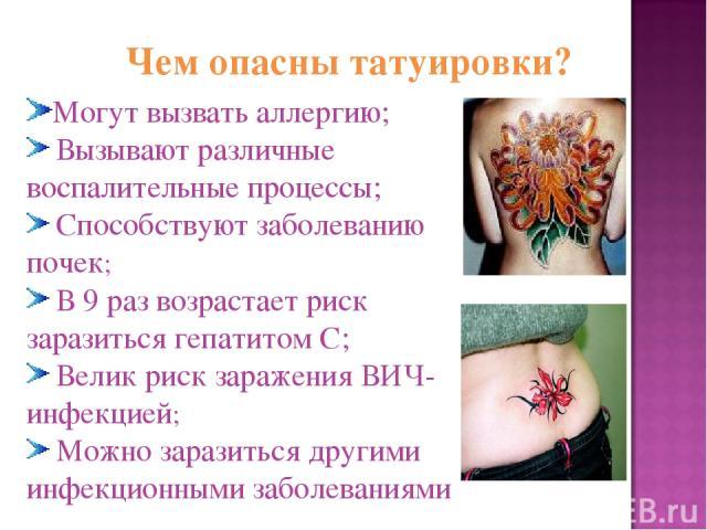 Чем опасны татуировки? Могут вызвать аллергию; Вызывают различные воспалительные процессы; Способствуют заболеванию почек; В 9 раз возрастает риск заразиться гепатитом С; Велик риск заражения ВИЧ-инфекцией; Можно заразиться другими инфекционными заб…