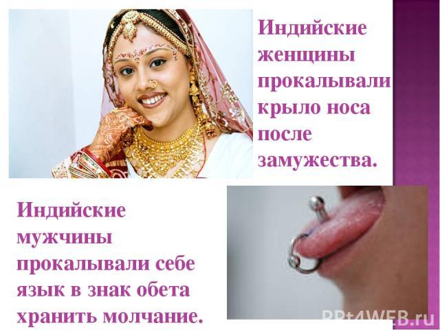 Индийские женщины прокалывали крыло носа после замужества. Индийские мужчины прокалывали себе язык в знак обета хранить молчание.