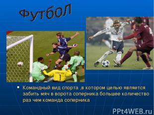 Командный вид спорта ,в котором целью является забить мяч в ворота соперника бол