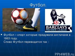 Футбол. Футбол – спорт которые придумали англичане в 1863 году. Слово Футбол пер