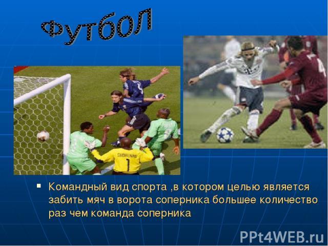 Командный вид спорта ,в котором целью является забить мяч в ворота соперника большее количество раз чем команда соперника