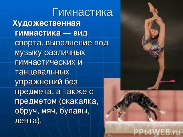 Гимнастика Художественная гимнастика — вид спорта, выполнение под музыку различных гимнастических и танцевальных упражнений без предмета, а также с предметом (скакалка, обруч, мяч, булавы, лента).
