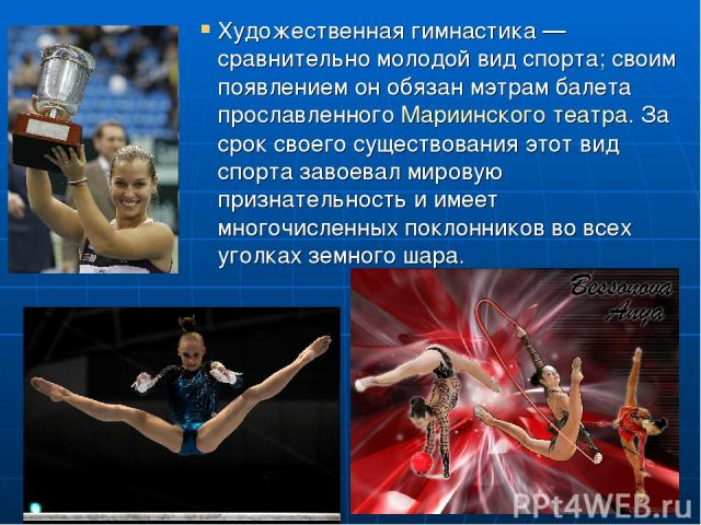 Художественная гимнастика — сравнительно молодой вид спорта; своим появлением он обязан мэтрам балета прославленного Мариинского театра. За срок своего существования этот вид спорта завоевал мировую признательность и имеет многочисленных поклонников…