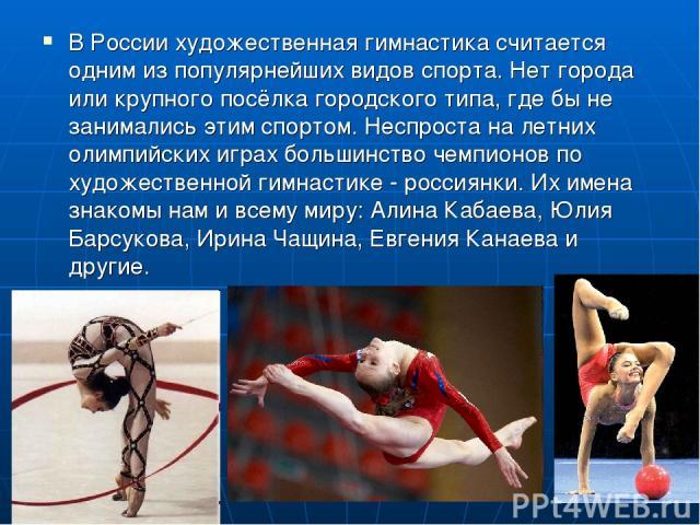 В России художественная гимнастика считается одним из популярнейших видов спорта. Нет города или крупного посёлка городского типа, где бы не занимались этим спортом. Неспроста на летних олимпийских играх большинство чемпионов по художественной гимна…