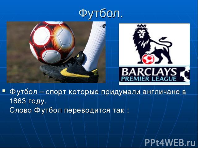 Футбол. Футбол – спорт которые придумали англичане в 1863 году. Слово Футбол переводится так : Фут – нога , бол – мяч , как бы «ножной мяч» и ещё это самый популярный командный спорт.