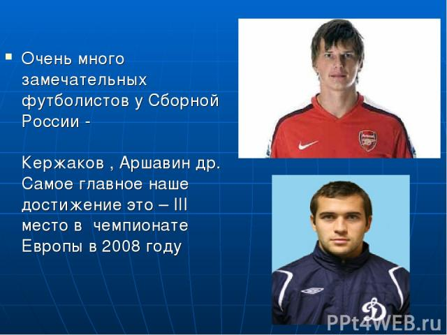 Очень много замечательных футболистов у Сборной России - Кержаков , Аршавин др. Самое главное наше достижение это – III место в чемпионате Европы в 2008 году