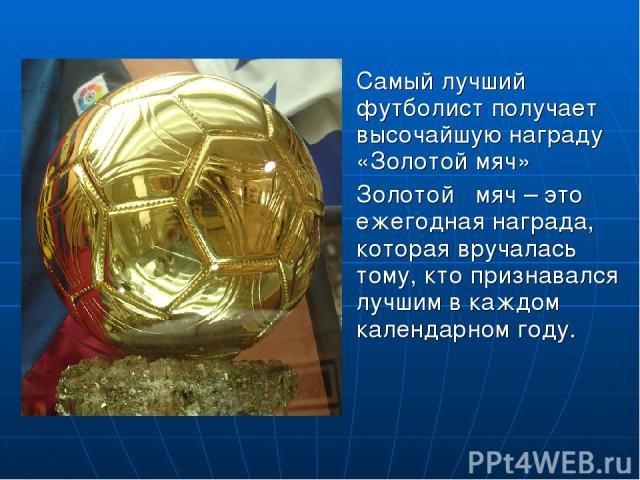 Самый лучший футболист получает высочайшую награду «Золотой мяч» Золотой мяч – это ежегодная награда, которая вручалась тому, кто признавался лучшим в каждом календарном году.