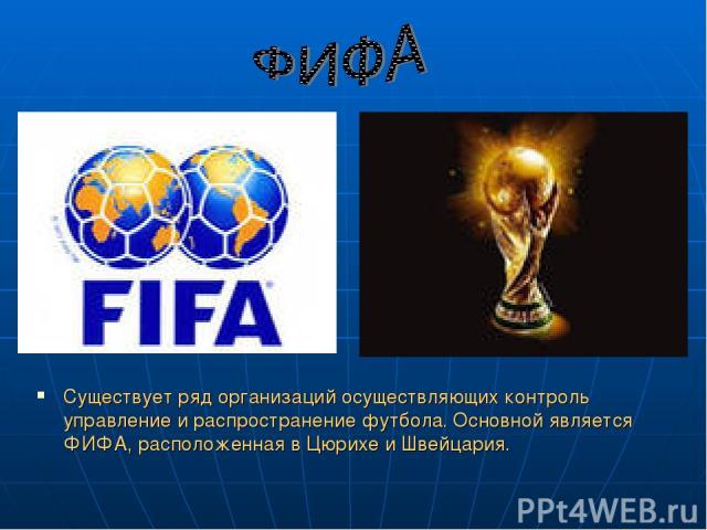 Существует ряд организаций осуществляющих контроль управление и распространение футбола. Основной является ФИФА, расположенная в Цюрихе и Швейцария.