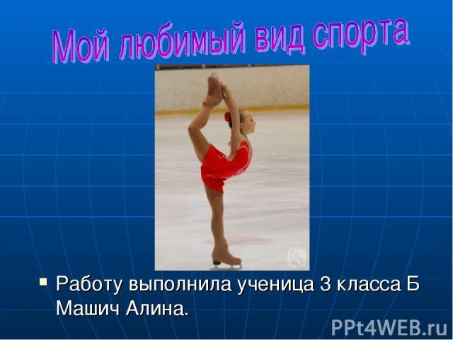 Работу выполнила ученица 3 класса Б Машич Алина.