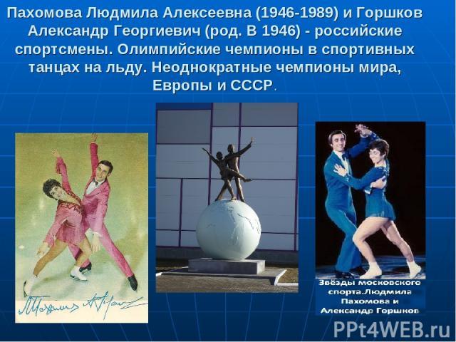 Пахомова Людмила Алексеевна (1946-1989) и Горшков Александр Георгиевич (род. В 1946) - российские спортсмены. Олимпийские чемпионы в спортивных танцах на льду. Неоднократные чемпионы мира, Европы и СССР.