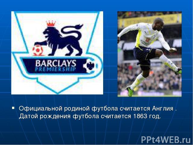 Официальной родиной футбола считается Англия . Датой рождения футбола считается 1863 год.