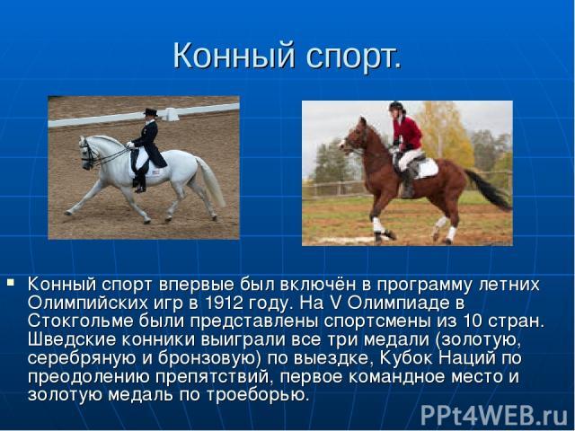 Конный спорт. Конный спорт впервые был включён в программу летних Олимпийских игр в 1912 году. На V Олимпиаде в Стокгольме были представлены спортсмены из 10 стран. Шведские конники выиграли все три медали (золотую, серебряную и бронзовую) по выездк…