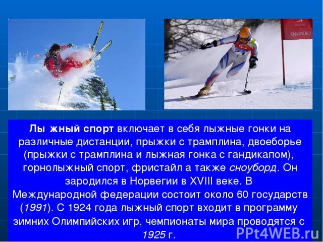 Лы жный спортвключает в себя лыжные гонки на различные дистанции, прыжки с трамплина, двоеборье (прыжки с трамплина и лыжная гонка с гандикапом), горнолыжный спорт, фристайл а также сноуборд. Он зародился в Норвегии в XVIII веке. В Международной фе…