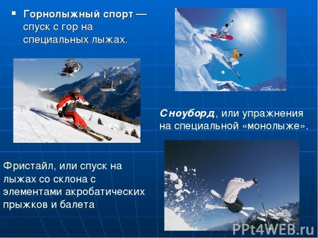 Горнолыжный спорт — спуск с гор на специальных лыжах. Фристайл, или спуск на лыжах со склона с элементами акробатических прыжков и балета Сноуборд, или упражнения на специальной «монолыже».
