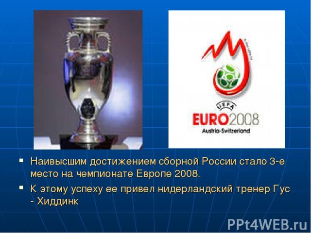 Наивысшим достижением сборной России стало 3-е место на чемпионате Европе 2008. К этому успеху ее привел нидерландский тренер Гус - Хиддинк