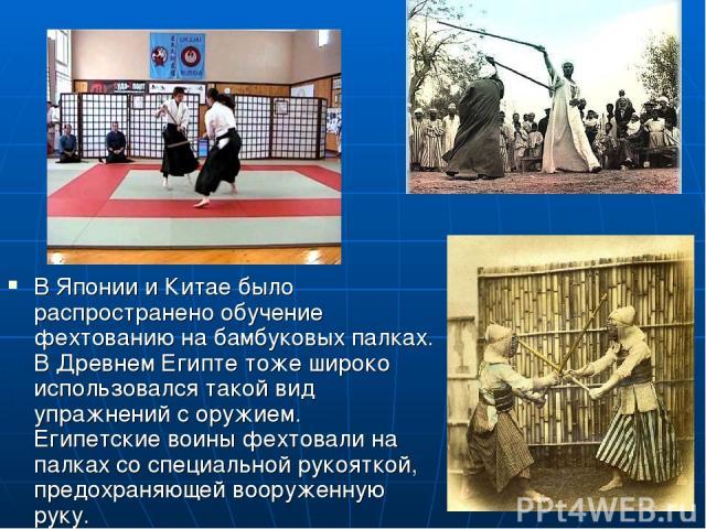 В Японии и Китае было распространено обучение фехтованию на бамбуковых палках. В Древнем Египте тоже широко использовался такой вид упражнений с оружием. Египетские воины фехтовали на палках со специальной рукояткой, предохраняющей вооруженную руку.