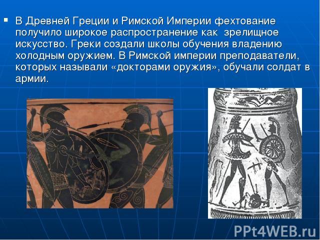 В Древней Греции и Римской Империи фехтование получило широкое распространение как зрелищное искусство. Греки создали школы обучения владению холодным оружием. В Римской империи преподаватели, которых называли «докторами оружия», обучали солдат в армии.