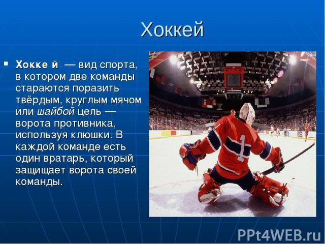 Хоккей Хокке й — вид спорта, в котором две команды стараются поразить твёрдым, круглым мячом или шайбой цель— ворота противника, используя клюшки. В каждой команде есть один вратарь, который защищает ворота своей команды.