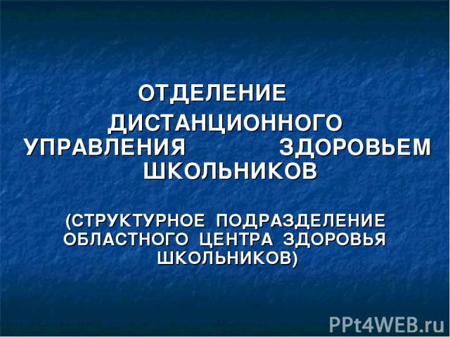 ОТДЕЛЕНИЕ ДИСТАНЦИОННОГО УПРАВЛЕНИЯ ЗДОРОВЬЕМ ШКОЛЬНИКОВ (СТРУКТУРНОЕ ПОДРАЗДЕЛЕНИЕ ОБЛАСТНОГО ЦЕНТРА ЗДОРОВЬЯ ШКОЛЬНИКОВ)