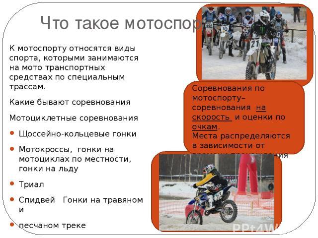 Что такое мотоспорт? К мотоспорту относятся виды спорта, которыми занимаются на мото транспортных средствах по специальным трассам. Какие бывают соревнования Мотоциклетные соревнования Щоссейно-кольцевые гонки Мотокроссы, гонки на мотоциклах по мест…