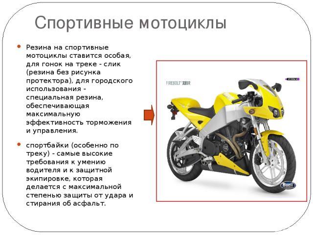 Спортивные мотоциклы Резина на спортивные мотоциклы ставится особая, для гонок на треке - слик (резина без рисунка протектора), для городского использования - специальная резина, обеспечивающая максимальную эффективность торможения и управления. спо…