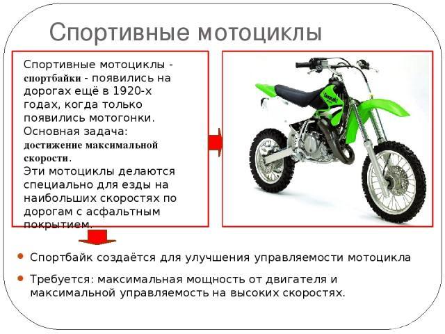 Спортивные мотоциклы Спортбайк создаётся для улучшения управляемости мотоцикла Требуется: максимальная мощность от двигателя и максимальной управляемость на высоких скоростях. Спортивные мотоциклы - спортбайки - появились на дорогах ещё в 1920-х год…