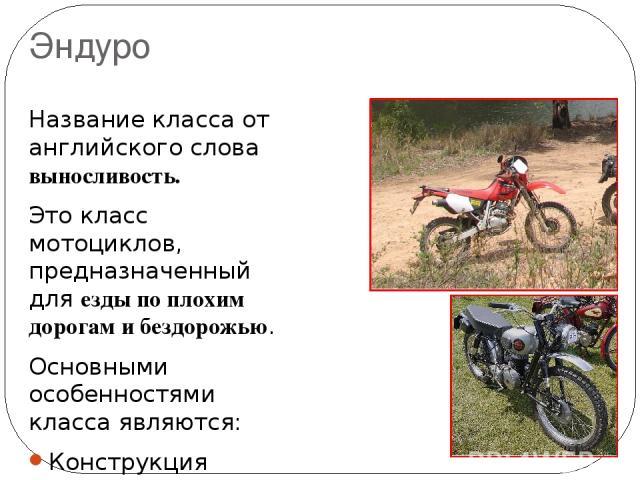 Эндуро Название класса от английского слова выносливость. Это класс мотоциклов, предназначенный для езды по плохим дорогам и бездорожью. Основными особенностями класса являются: Конструкция мотоцикла для преодоления неровностей бездорожья