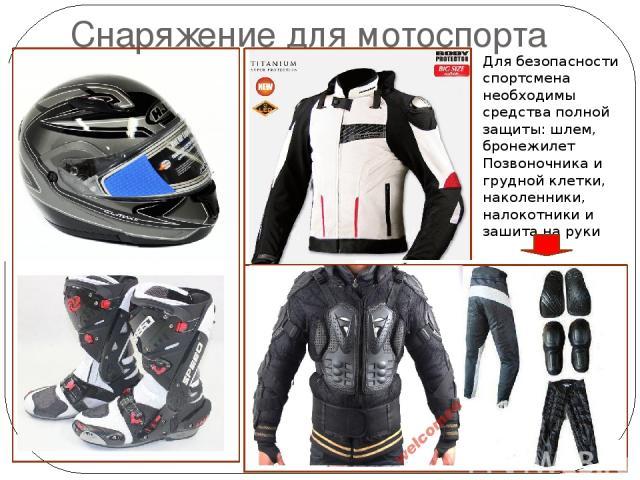 Снаряжение для мотоспорта Для безопасности спортсмена необходимы средства полной защиты: шлем, бронежилет Позвоночника и грудной клетки, наколенники, налокотники и зашита на руки