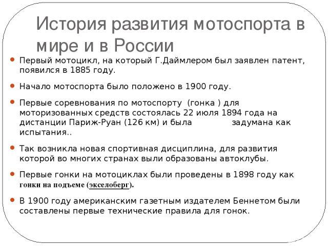 История развития мотоспорта в мире и в России Первый мотоцикл, на который Г.Даймлером был заявлен патент, появился в 1885 году. Начало мотоспорта было положено в 1900 году. Первые соревнования по мотоспорту (гонка ) для моторизованных средств состоя…