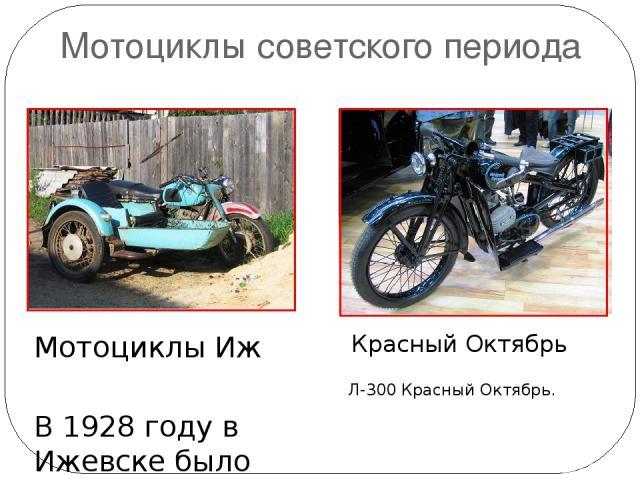 Мотоциклы советского периода Красный Октябрь Мотоциклы Иж В 1928 году в Ижевске было создано конструкторское бюро по мотоциклостроению, было создано пять моделей мотоциклов «Иж-1», «Иж-2», «Иж-3», «Иж-4», «Иж-5». Л-300 Красный Октябрь.