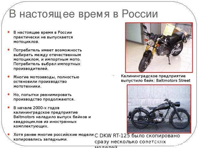 В настоящее время в России В настоящее время в России практически не выпускается мотоциклов. Потребитель имеет возможность выбирать между отечественным мотоциклом, и импортным мото. Потребитель выбрал импортных производителей. Многие мотозаводы, пол…