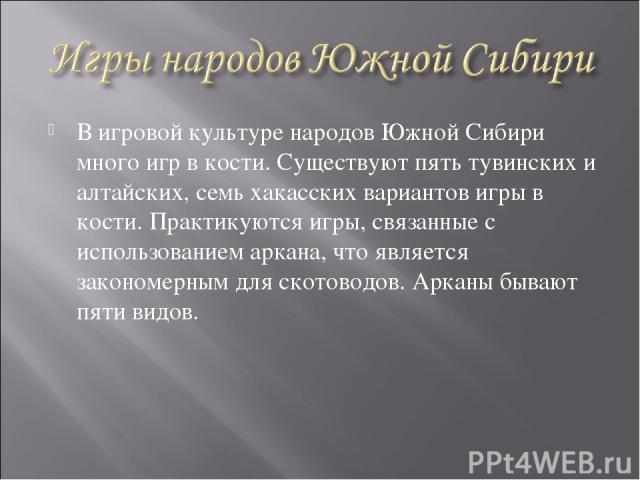 В игровой культуре народов Южной Сибири много игр в кости. Существуют пять тувинских и алтайских, семь хакасских вариантов игры в кости. Практикуются игры, связанные с использованием аркана, что является закономерным для скотоводов. Арканы бывают пя…