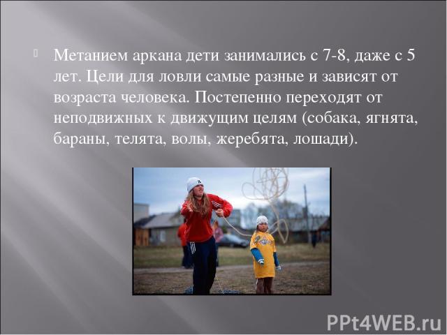 Метанием аркана дети занимались с 7-8, даже с 5 лет. Цели для ловли самые разные и зависят от возраста человека. Постепенно переходят от неподвижных к движущим целям (собака, ягнята, бараны, телята, волы, жеребята, лошади).