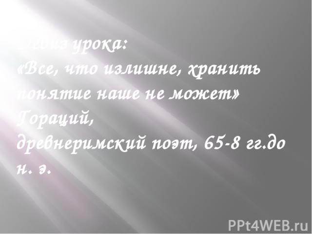 Девиз урока: «Все, что излишне, хранить понятие наше не может» Гораций, древнеримский поэт, 65-8 гг.до н. э.